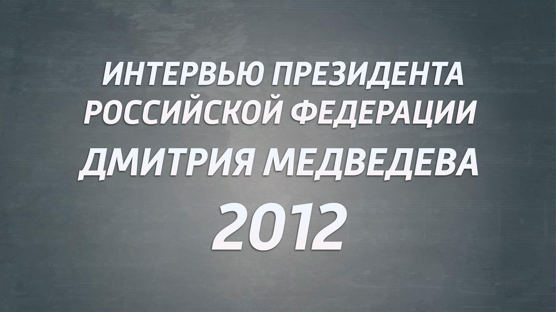 Интервью Президента РФ Дмитрия Медведева. 2012