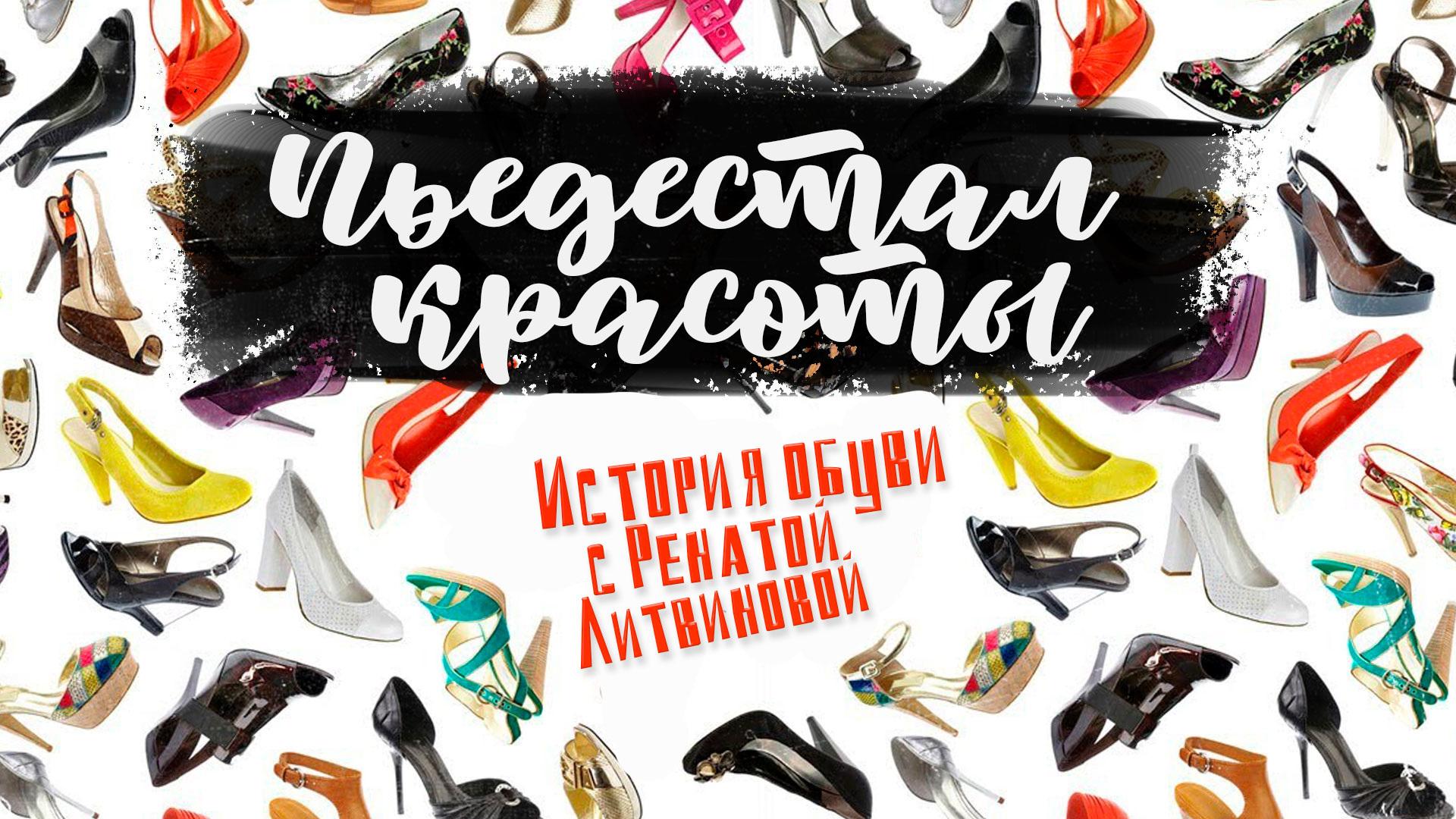 Пьедестал красоты. История обуви с Ренатой Литвиновой