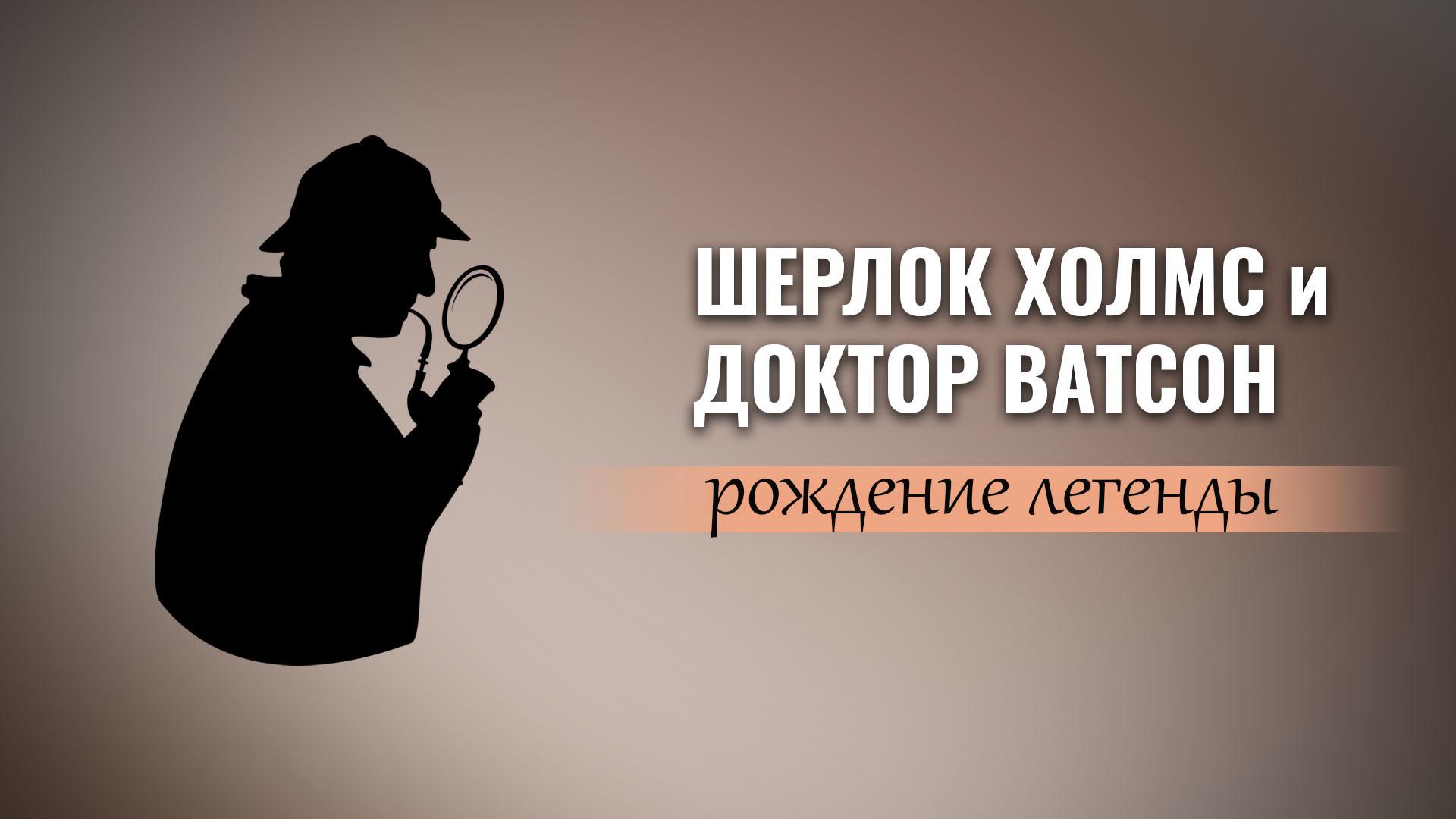 Шерлок Холмс и доктор Ватсон. Рождение легенды