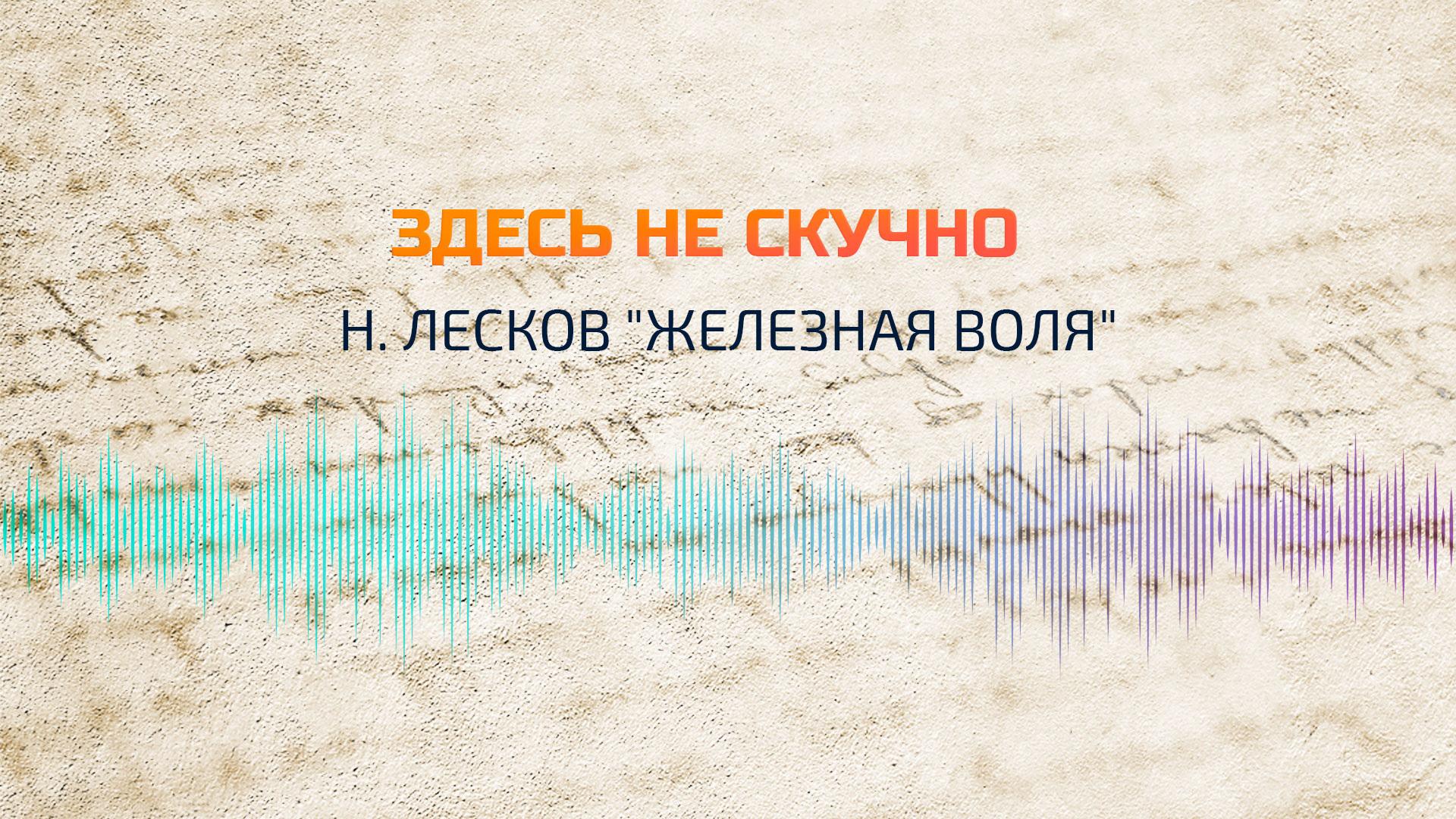 """""""Здесь не скучно"""": Н.Лесков """"Железная воля"""""""